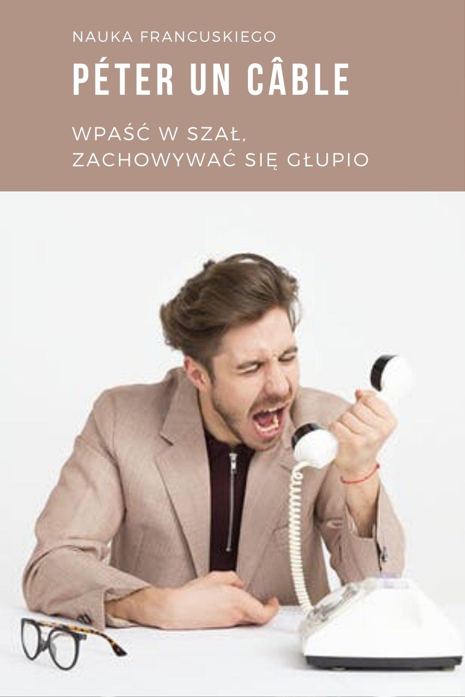 péter un câble - wpaść w szał, zachowywać się głupio  un câble - kabel  Quand il a entendu la nouvelle, il a pété un câble. Kiedy usłyszał wiadomość, wpadł w szał...
